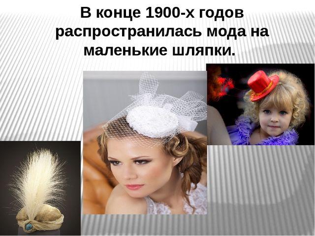 В конце 1900-х годов распространилась мода на маленькие шляпки.