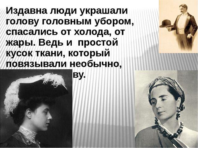 Издавна люди украшали голову головным убором, спасались от холода, от жары. В...