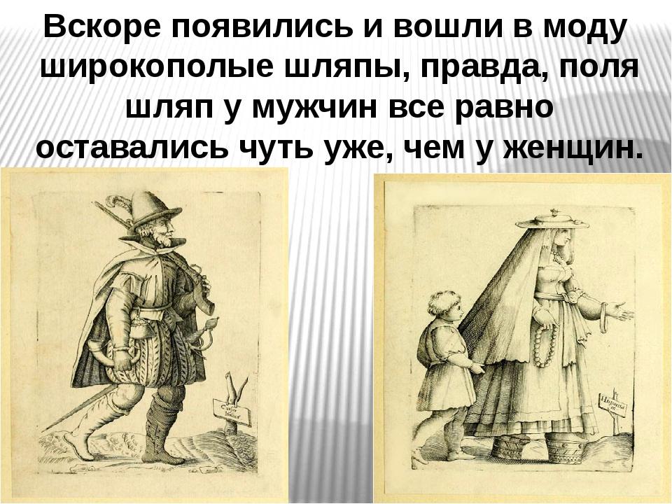 Вскоре появились и вошли в моду широкополые шляпы, правда, поля шляп у мужчин...