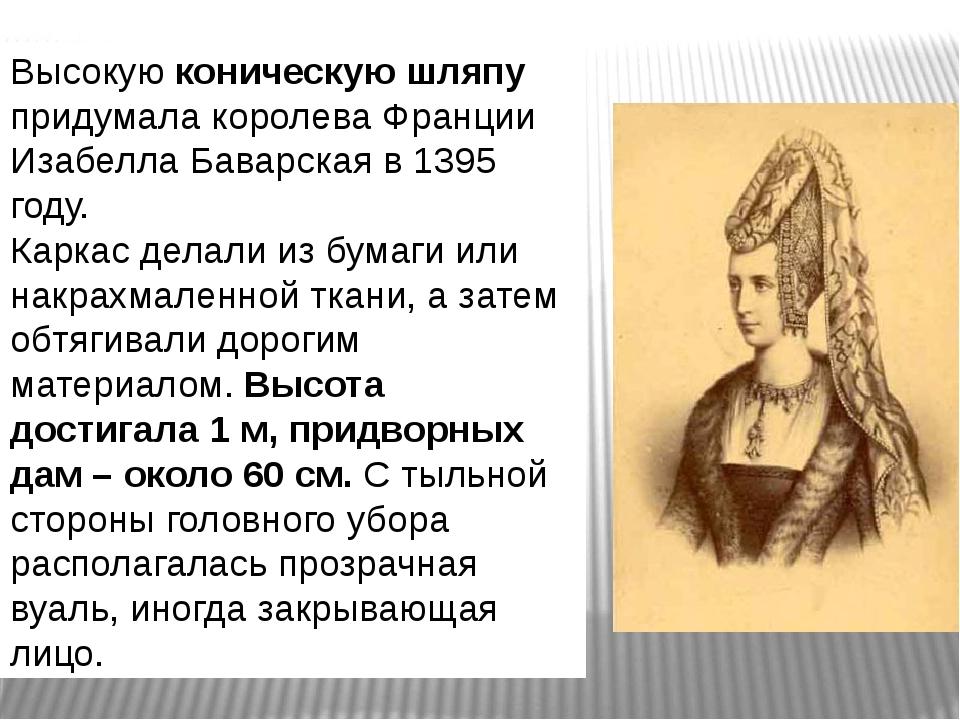 Высокую коническую шляпу придумала королева Франции Изабелла Баварская в 1395...
