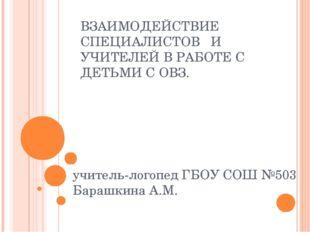 ВЗАИМОДЕЙСТВИЕ СПЕЦИАЛИСТОВ И УЧИТЕЛЕЙ В РАБОТЕ С ДЕТЬМИ С ОВЗ. учитель-логоп