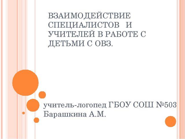 ВЗАИМОДЕЙСТВИЕ СПЕЦИАЛИСТОВ И УЧИТЕЛЕЙ В РАБОТЕ С ДЕТЬМИ С ОВЗ. учитель-логоп...