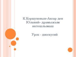 К.Коршуновын«Аксар ден Юлавий» драмыжым иктешлымаш Урок - дисскусий
