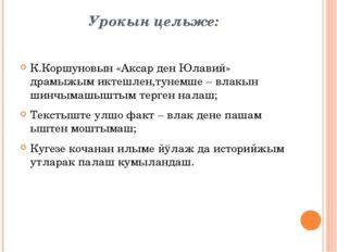 Урокын цельже: К.Коршуновын «Аксар ден Юлавий» драмыжым иктешлен,тунемше – вл