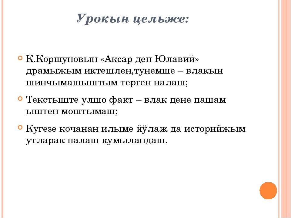 Урокын цельже: К.Коршуновын «Аксар ден Юлавий» драмыжым иктешлен,тунемше – вл...