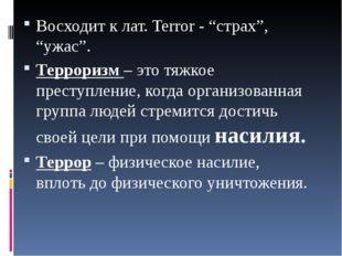 """Восходит к лат. Terror - """"страх"""", """"ужас"""". Терроризм –это тяжкое преступление"""