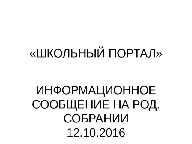 «ШКОЛЬНЫЙ ПОРТАЛ» ИНФОРМАЦИОННОЕ СООБЩЕНИЕ НА РОД. СОБРАНИИ 12.10.2016