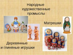 Народные художественные промыслы Деревянные и глиняные игрушки Матрешки