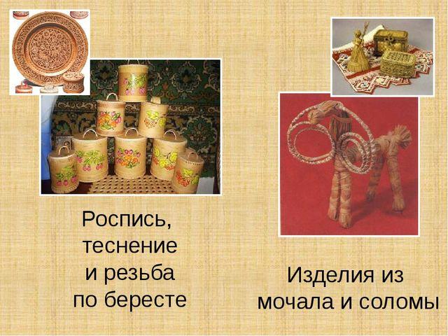 Роспись, теснение и резьба по бересте Изделия из мочала и соломы