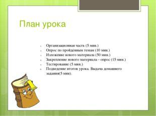 План урока Организационная часть (5 мин.) Опрос по пройденным темам (10 мин.)