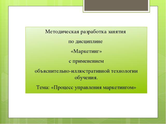 Методическая разработка занятия по дисциплине «Маркетинг» с применением объяс...