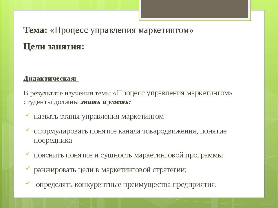 Тема: «Процесс управления маркетингом» Цели занятия: Дидактическая: В резуль...