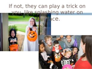 If not, they can play a trick on you, like splashing water on your face.