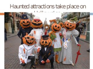 Haunted attractionstake place on Hallowe'en.