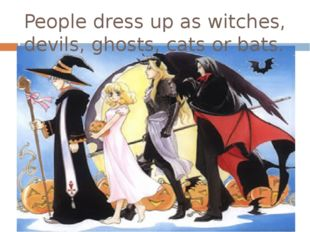 People dress up as witches, devils, ghosts, cats or bats.