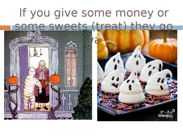 If you give some money or some sweets (treat) they go away.