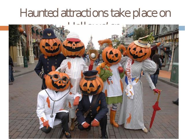 Haunted attractions take place on Hallowe'en.