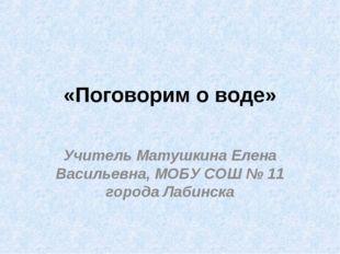 «Поговорим о воде» Учитель Матушкина Елена Васильевна, МОБУ СОШ № 11 города Л