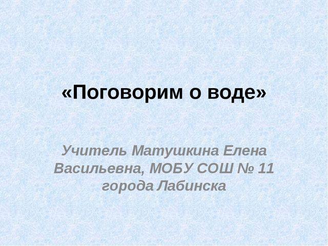 «Поговорим о воде» Учитель Матушкина Елена Васильевна, МОБУ СОШ № 11 города Л...