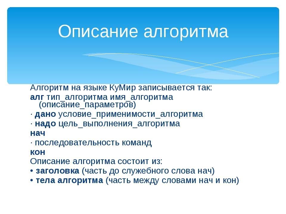 Алгоритм на языке КуМир записывается так: алг тип_алгоритма имя_алгоритма (оп...