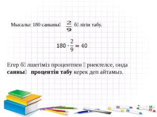 Мысалы: 180 санының бөлігін табу. Егер бөлшегіміз процентпен өрнектелсе, онда
