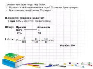 II. Проценті бойынша санды табу 1-есеп. 13%-ы 78-ге тең санды табайық. Шешуі:
