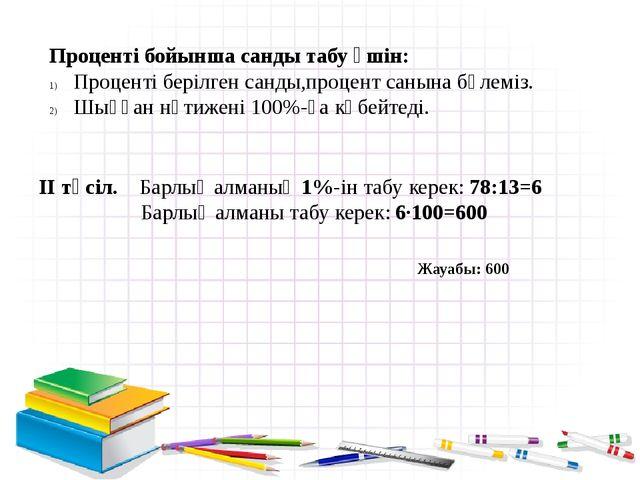 Проценті бойынша санды табу үшін: Проценті берілген санды,процент санына бөл...