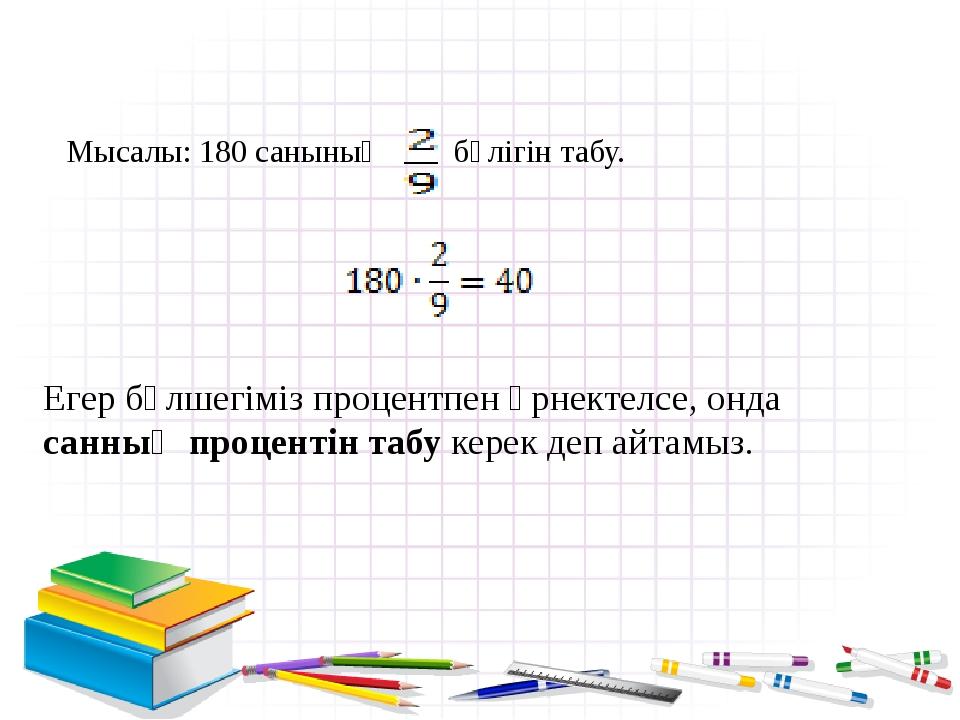 Мысалы: 180 санының бөлігін табу. Егер бөлшегіміз процентпен өрнектелсе, онда...