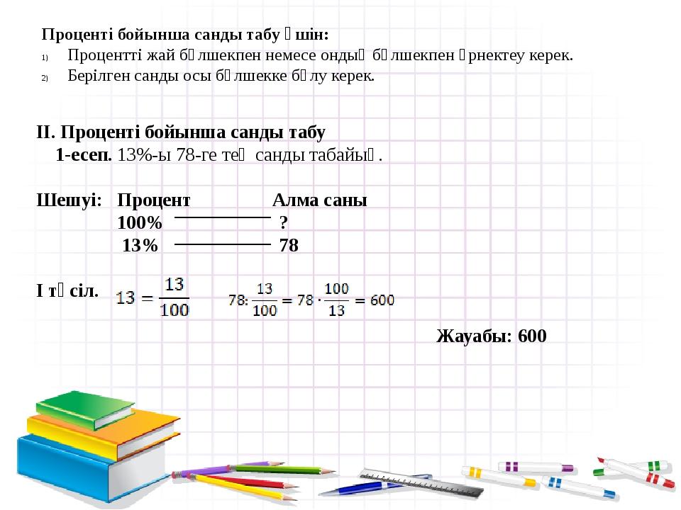 II. Проценті бойынша санды табу 1-есеп. 13%-ы 78-ге тең санды табайық. Шешуі:...