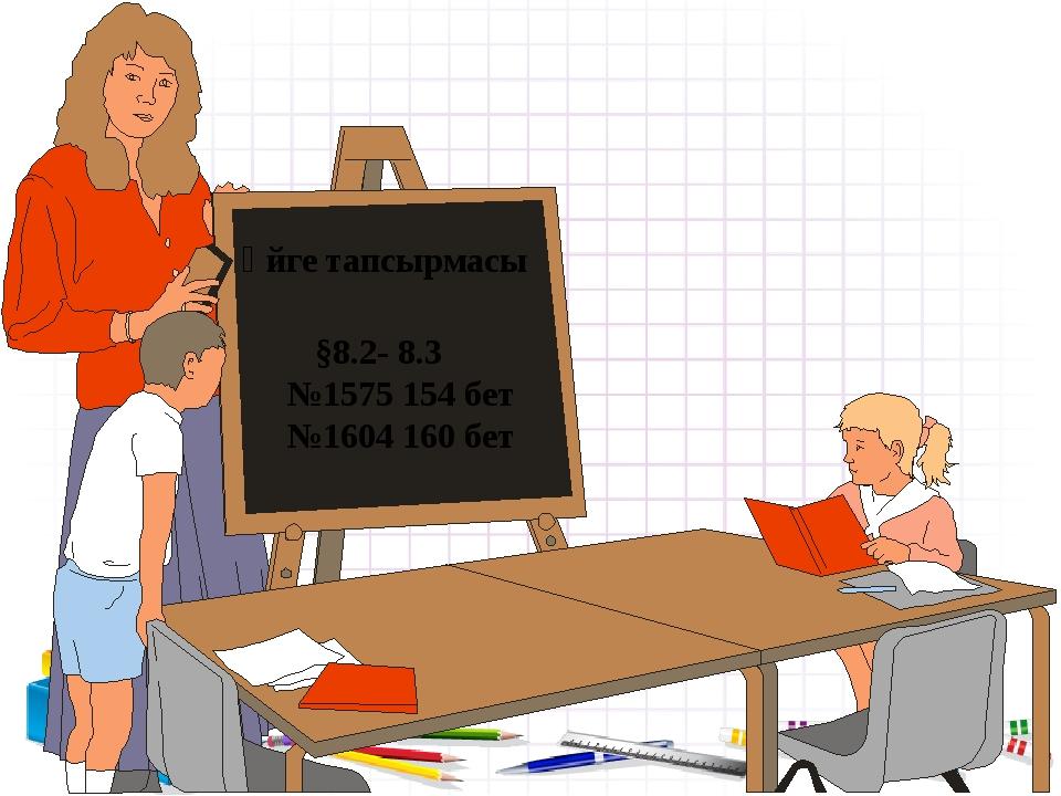 Үйге тапсырмасы §8.2- 8.3 №1575 154 бет №1604 160 бет