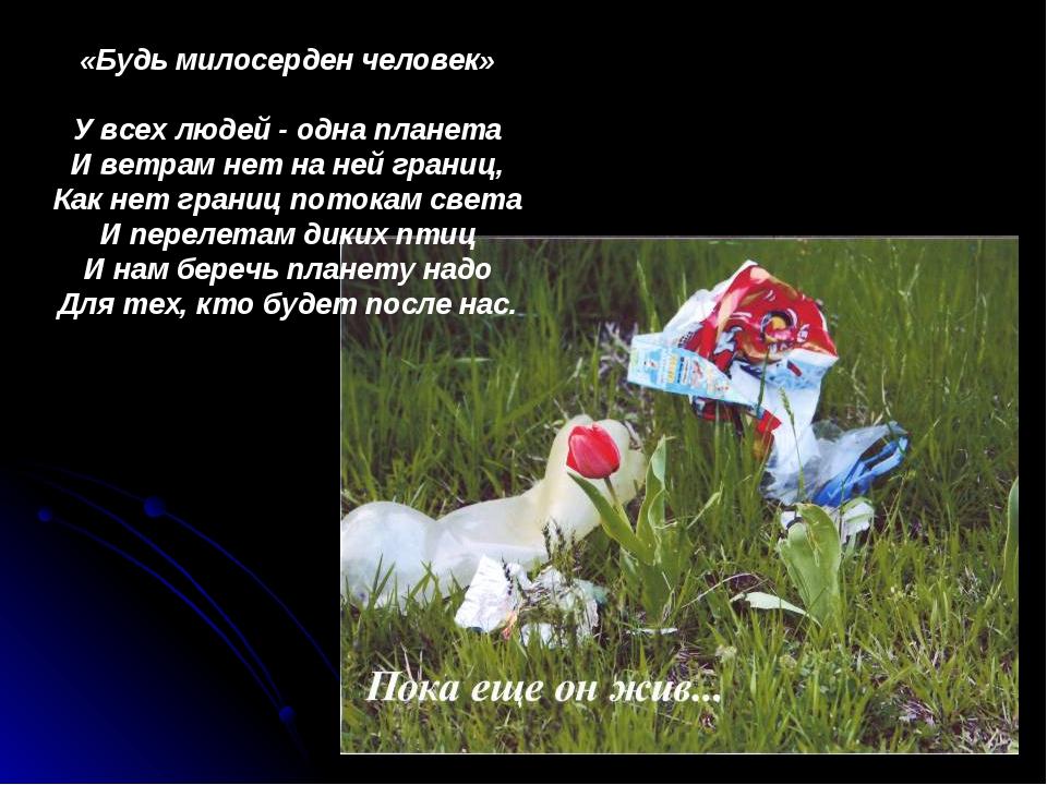 «Будь милосерден человек» У всех людей - одна планета И ветрам нет на ней гра...