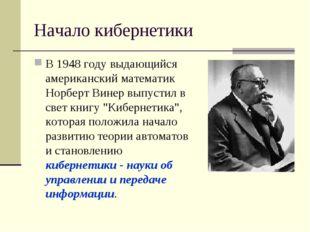 Начало кибернетики В 1948 году выдающийся американский математик Норберт Вине