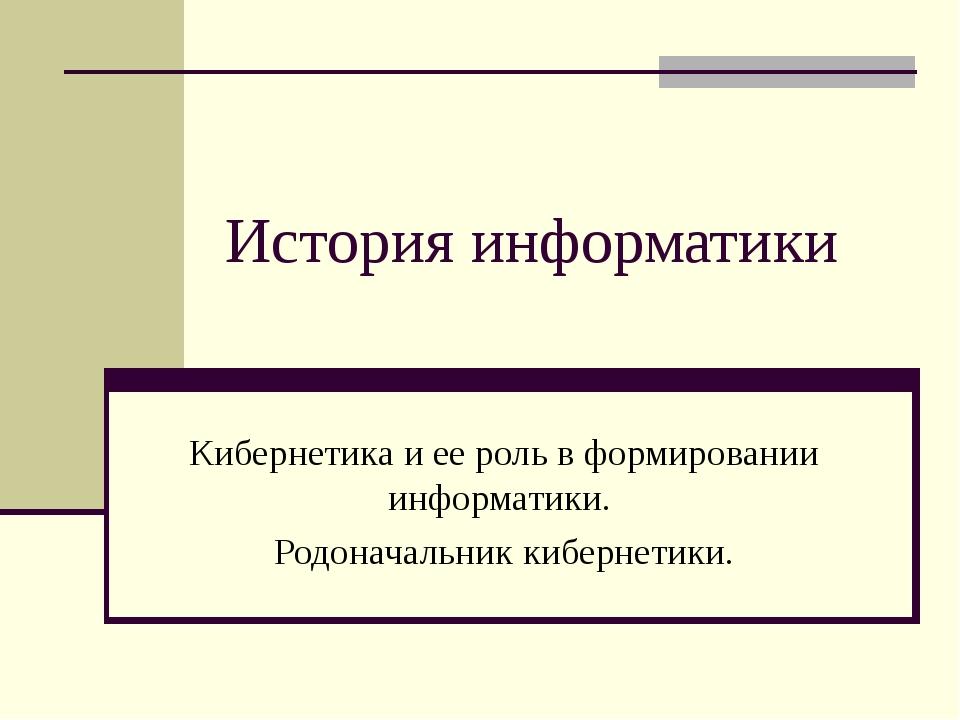 История информатики Кибернетика и ее роль в формировании информатики. Родонач...