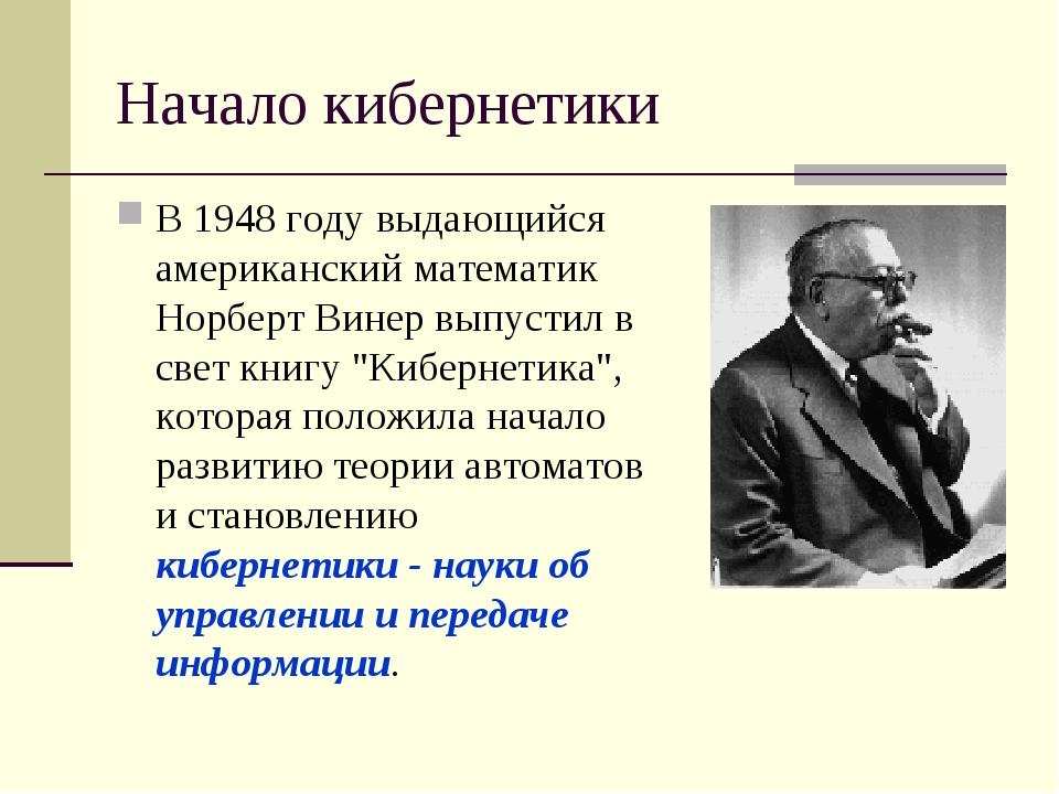 Начало кибернетики В 1948 году выдающийся американский математик Норберт Вине...