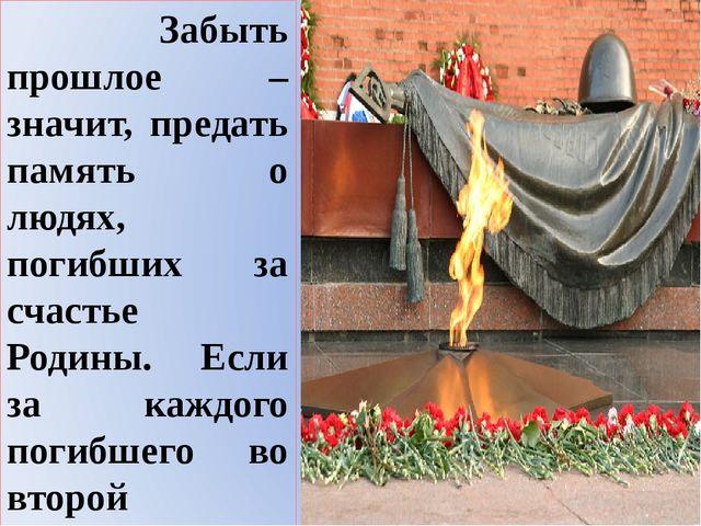 Забыть прошлое – значит, предать память о людях, погибших за счастье Родины....