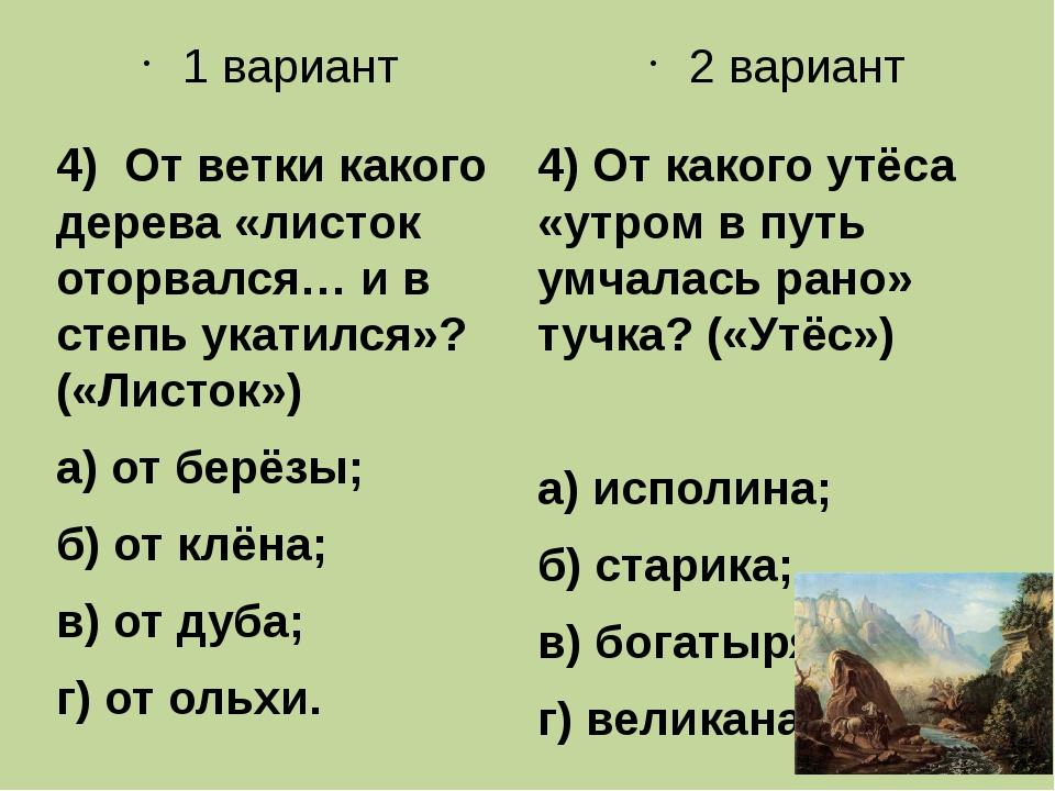 1 вариант 4) От ветки какого дерева «листок оторвался… и в степь укатился»? (...
