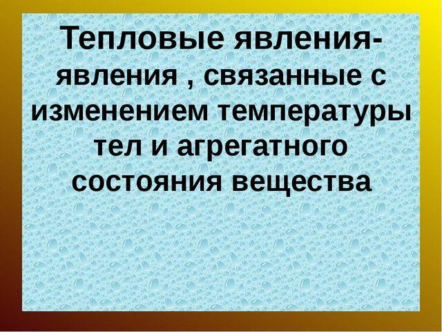 Тепловые явления- явления , связанные с изменением температуры тел и агрегатн...