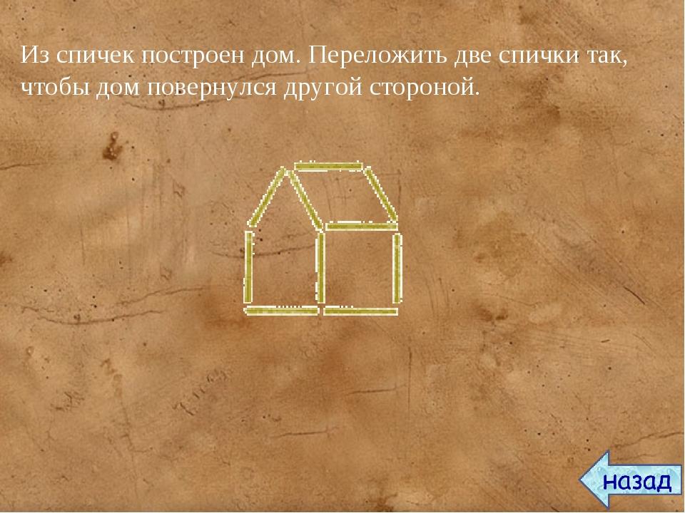 Из спичек построен дом. Переложить две спички так, чтобы дом повернулся друго...