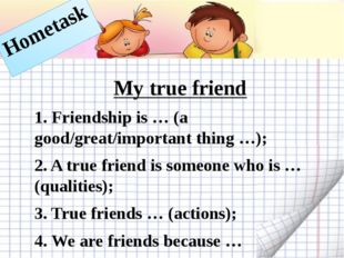 My true friend 1. Friendship is … (a good/great/important thing …); 2. A true