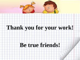 Thank you for your work! Be true friends!