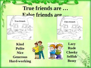 True friends are … False friends are … Kind Polite Nice Generous Hard-working