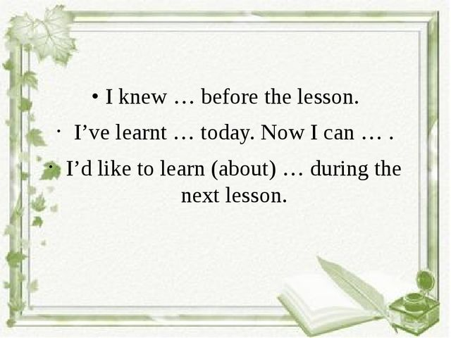 • I knew … before the lesson. I've learnt … today. Now I can … . I'd like to...