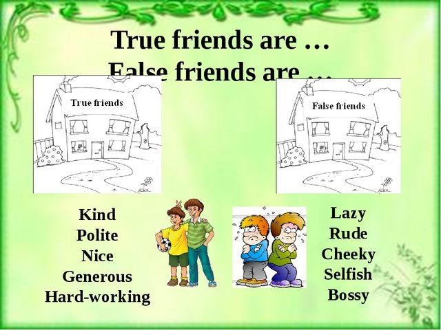 True friends are … False friends are … Kind Polite Nice Generous Hard-working...