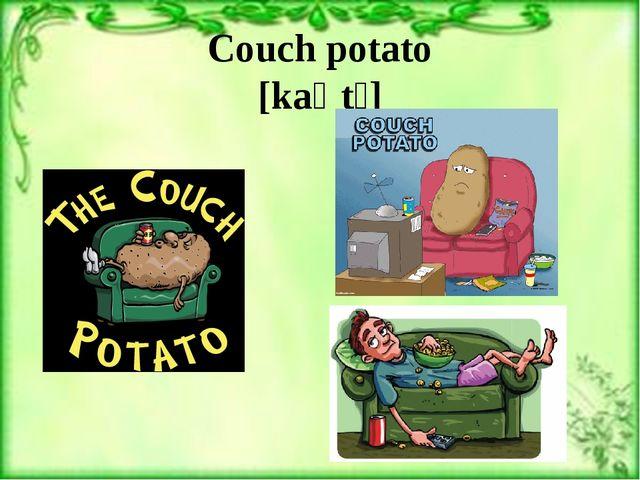 Couch potato [kaʊtʃ]