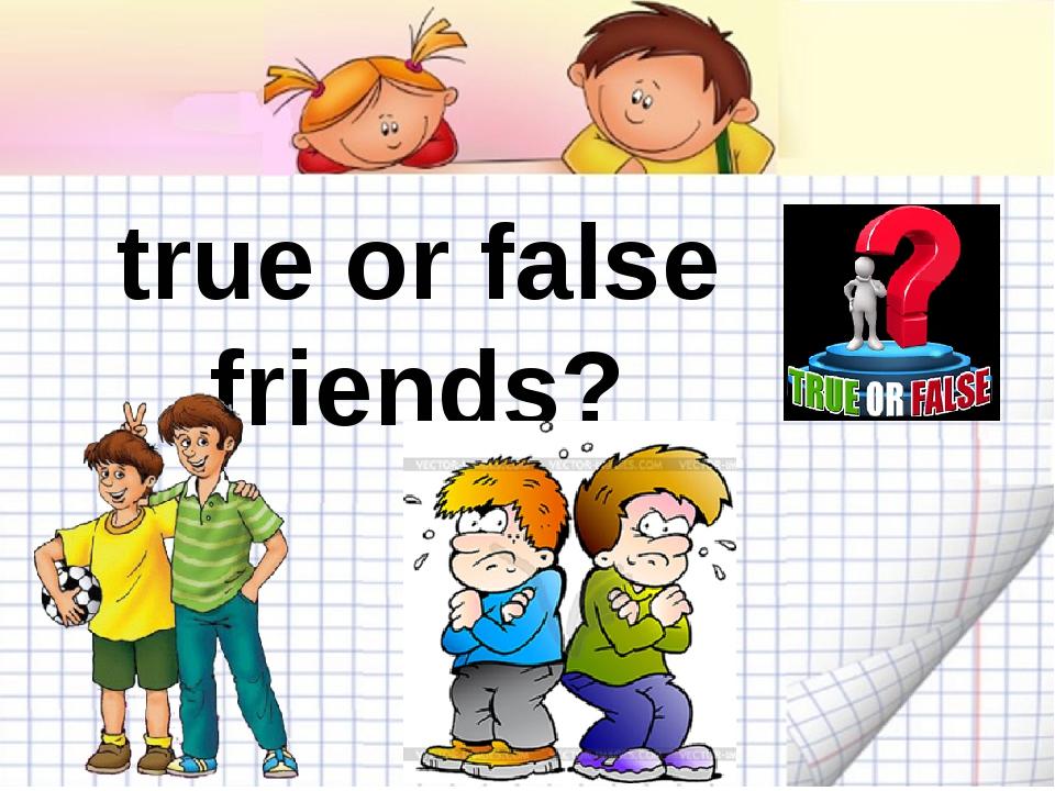true or false friends?