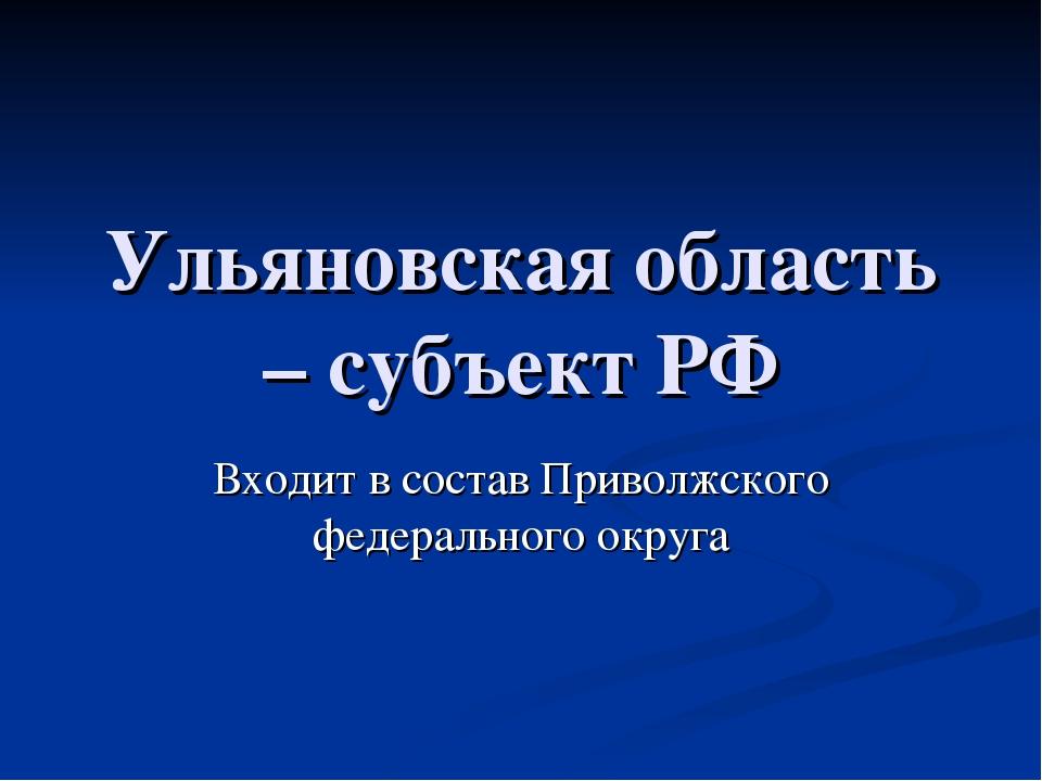 Ульяновская область – субъект РФ Входит в состав Приволжского федерального ок...