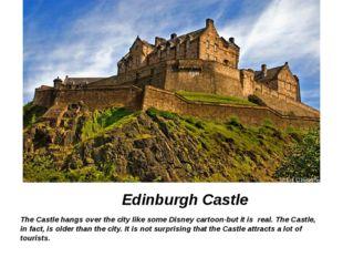 Edinburgh Castle The Castle hangs over the city like some Disney cartoon-but