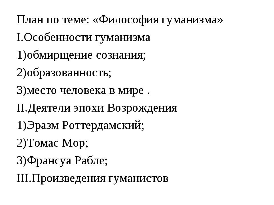 План по теме: «Философия гуманизма» I.Особенности гуманизма 1)обмирщение созн...