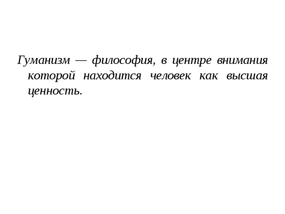 Гуманизм — философия, в центре внимания которой находится человек как высшая...