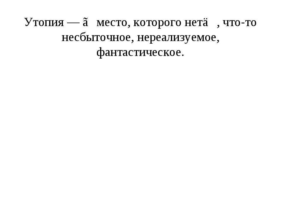 Утопия — ≪место, которого нет≫, что-то несбыточное, нереализуемое, фантастиче...